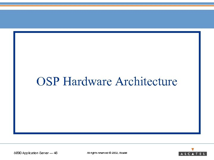 OSP Hardware Architecture 8690 Application Server — 46 All rights reserved © 2002, Alcatel