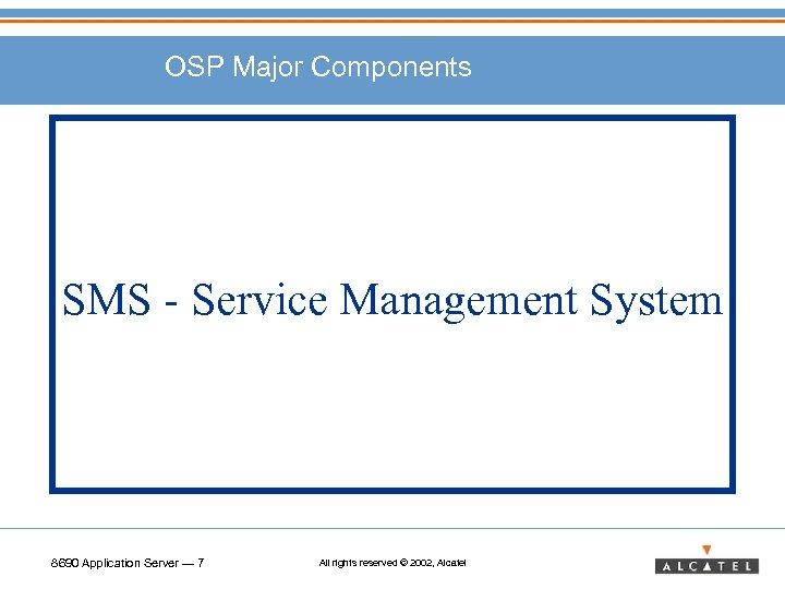 OSP Major Components SMS - Service Management System 8690 Application Server — 7 All