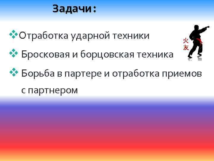 Задачи: v. Отработка ударной техники v Бросковая и борцовская техника v Борьба в партере