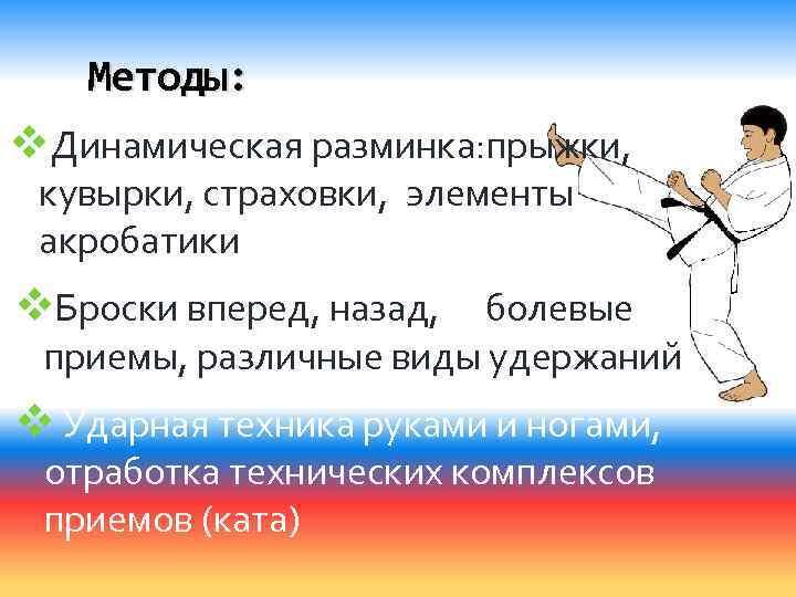 Методы: v. Динамическая разминка: прыжки, кувырки, страховки, элементы акробатики v. Броски вперед, назад, болевые