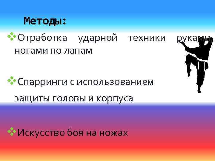 Методы: v. Отработка ударной техники руками, ногами по лапам v. Спарринги с использованием защиты