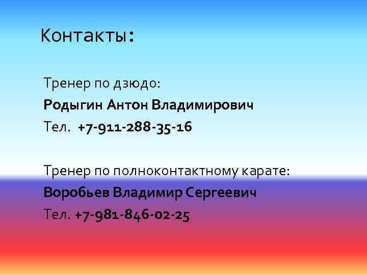 Контакты: Тренер по дзюдо: Родыгин Антон Владимирович Тел. +7 -911 -288 -35 -16 Тренер