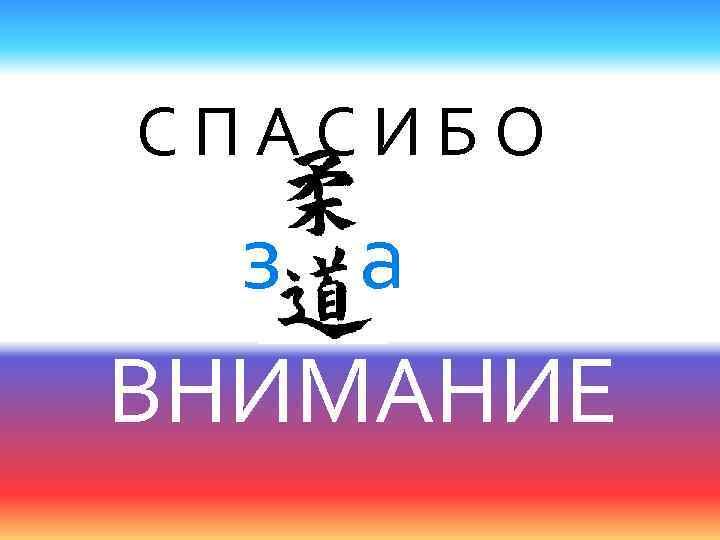 С П А С И Б О з а ВНИМАНИЕ