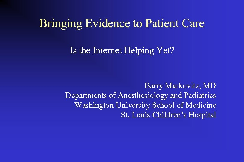 Bringing Evidence to Patient Care Is the Internet Helping Yet? Barry Markovitz, MD Departments
