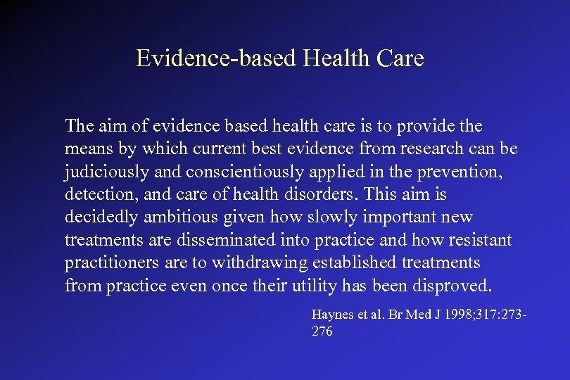 Evidence-based Health Care The aim of evidence based health care is to provide the
