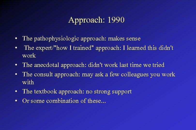 Approach: 1990 • The pathophysiologic approach: makes sense • The expert/