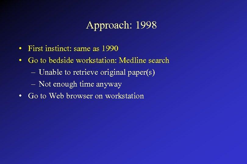 Approach: 1998 • First instinct: same as 1990 • Go to bedside workstation: Medline