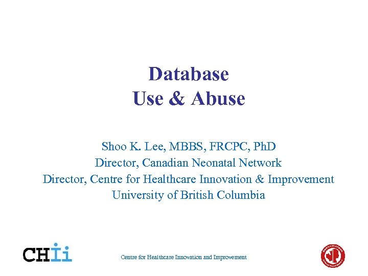 Database Use & Abuse Shoo K. Lee, MBBS, FRCPC, Ph. D Director, Canadian Neonatal