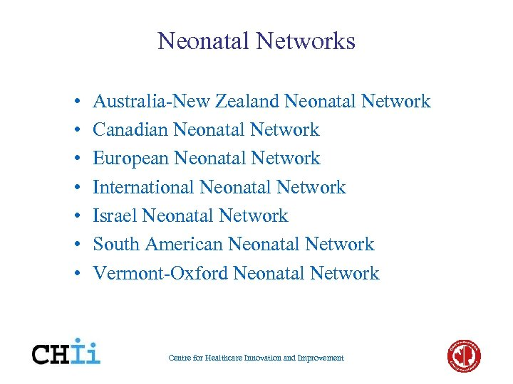 Neonatal Networks • • Australia-New Zealand Neonatal Network Canadian Neonatal Network European Neonatal Network