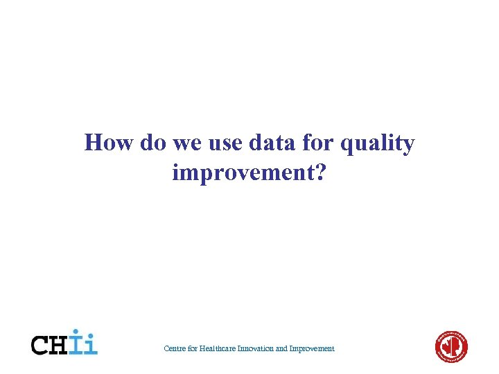 How do we use data for quality improvement? Centre for Healthcare Innovation and Improvement