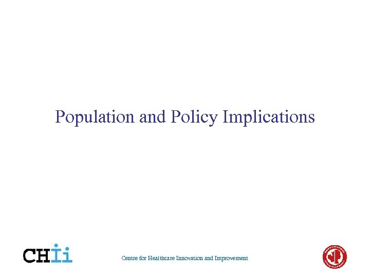 Population and Policy Implications Centre for Healthcare Innovation and Improvement