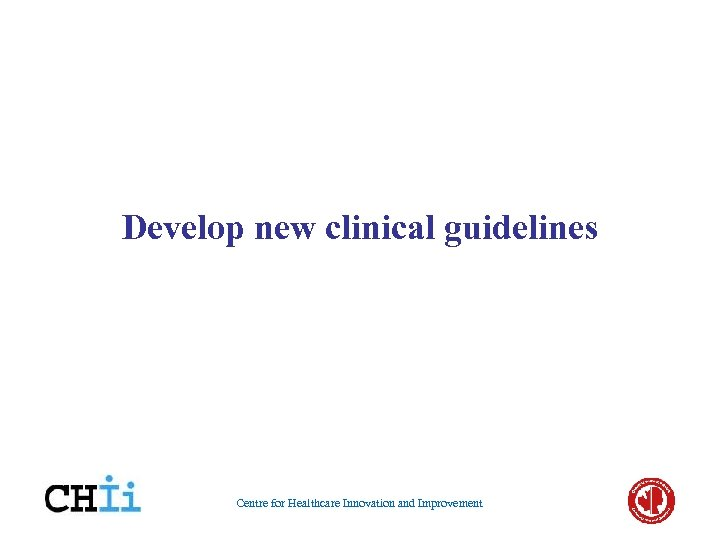 Develop new clinical guidelines Centre for Healthcare Innovation and Improvement
