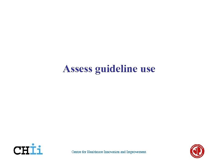 Assess guideline use Centre for Healthcare Innovation and Improvement