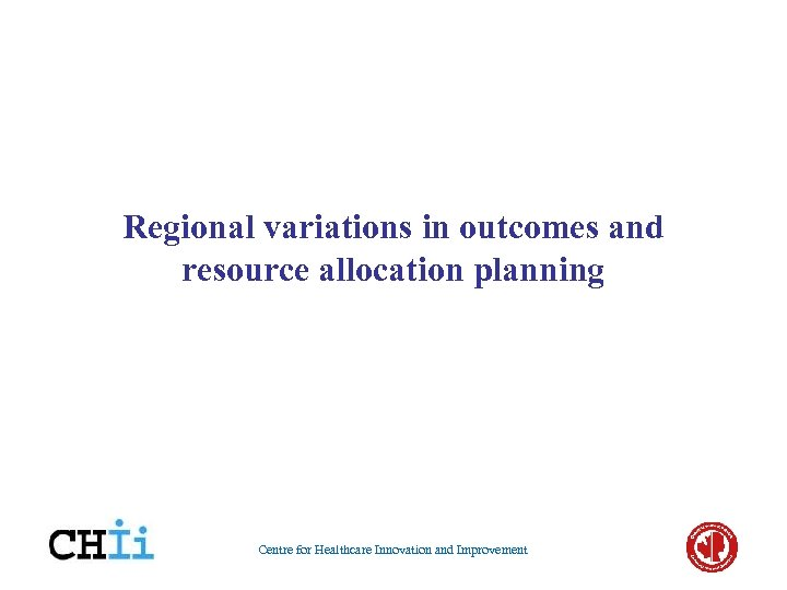 Regional variations in outcomes and resource allocation planning Centre for Healthcare Innovation and Improvement