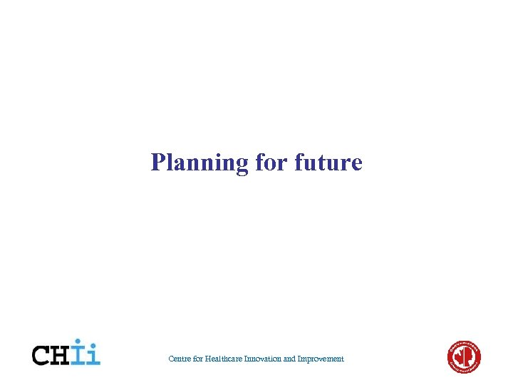 Planning for future Centre for Healthcare Innovation and Improvement