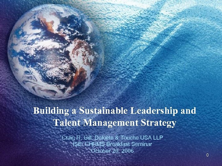 Building a Sustainable Leadership and Talent Management Strategy Craig R. Gill, Deloitte & Touche