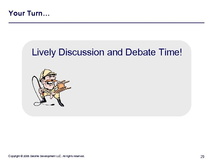 Your Turn… Lively Discussion and Debate Time! Copyright © 2006 Deloitte Development LLC. All