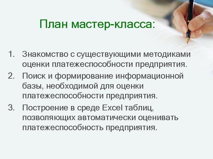 План мастер-класса: 1. Знакомство с существующими методиками оценки платежеспособности предприятия. 2. Поиск и формирование