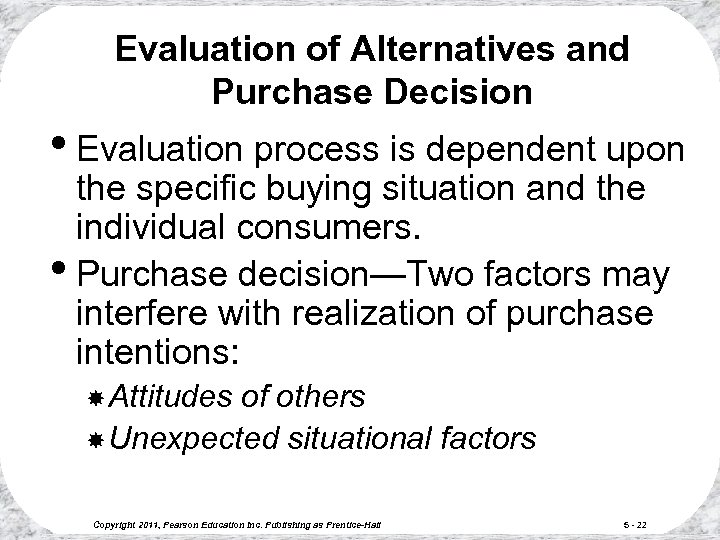 Evaluation of Alternatives and Purchase Decision • Evaluation process is dependent upon the specific