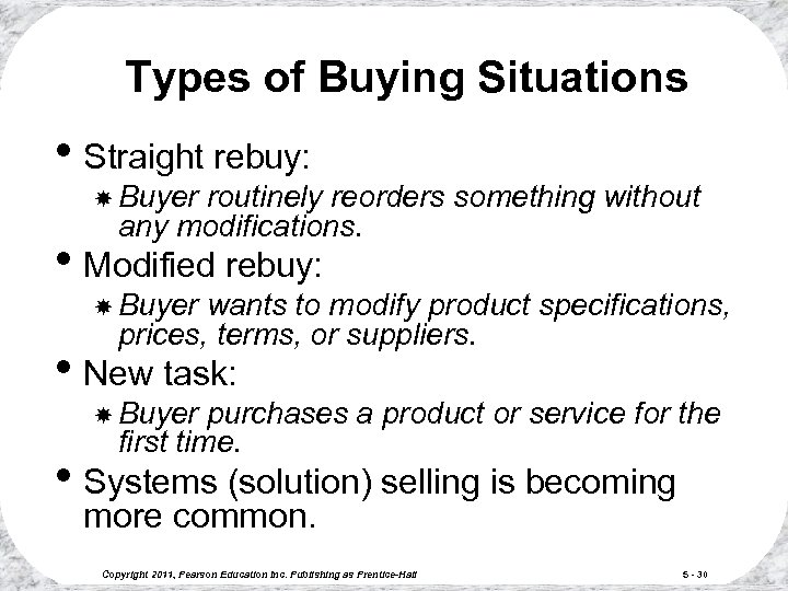Types of Buying Situations • Straight rebuy: Buyer routinely reorders something without any modifications.