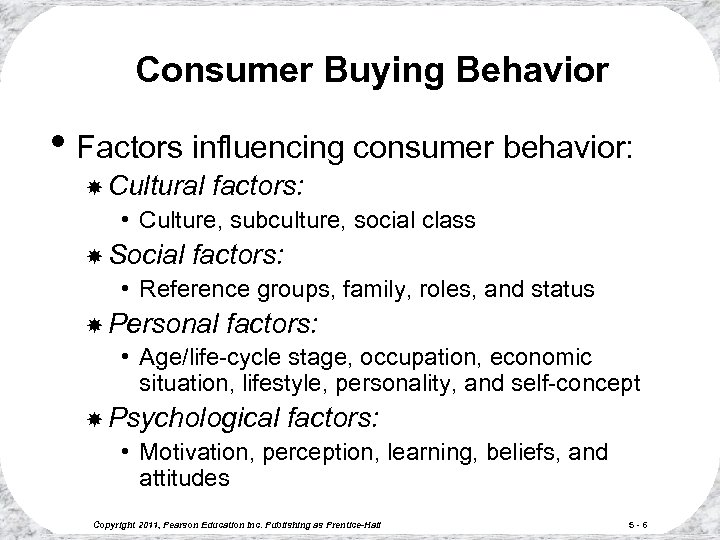 Consumer Buying Behavior • Factors influencing consumer behavior: Cultural factors: • Culture, subculture, social