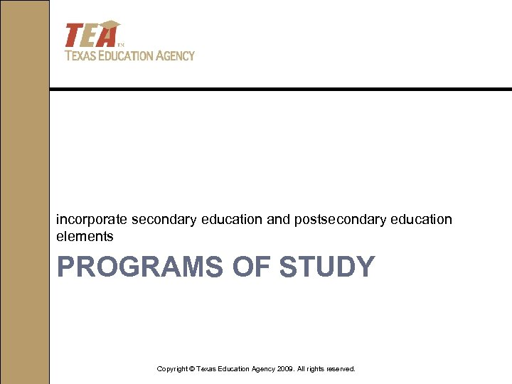 incorporate secondary education and postsecondary education elements PROGRAMS OF STUDY Copyright © Texas Education