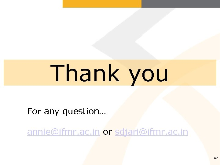 Thank you For any question… annie@ifmr. ac. in or sdjari@ifmr. ac. in 42