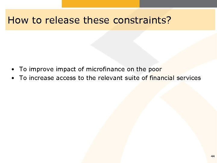 How to release these constraints? • To improve impact of microfinance on the poor