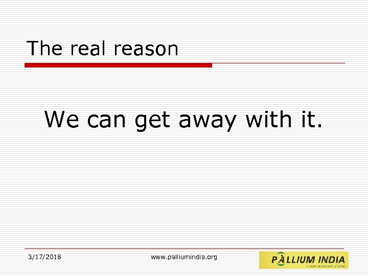 The real reason We can get away with it. 3/17/2018 www. palliumindia. org
