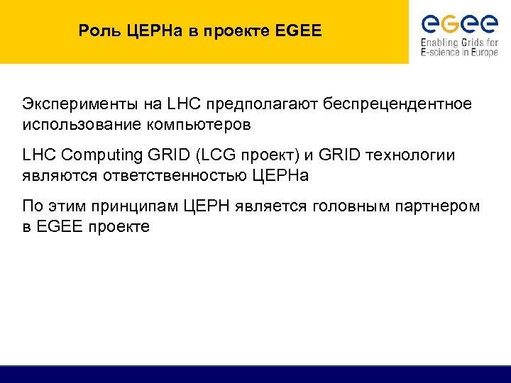 Роль ЦЕРНа в проекте EGEE Эксперименты на LHC предполагают беспрецендентное использование компьютеров LHC Computing