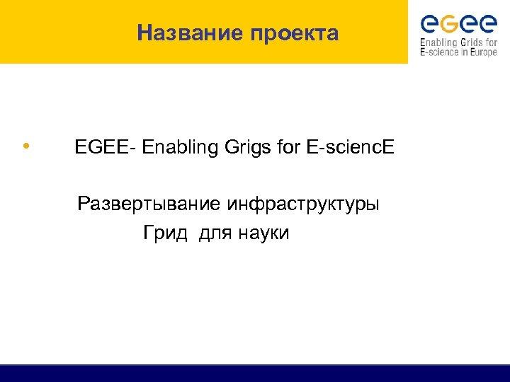 Название проекта • EGEE- Enabling Grigs for E-scienc. E Развертывание инфраструктуры Грид для науки