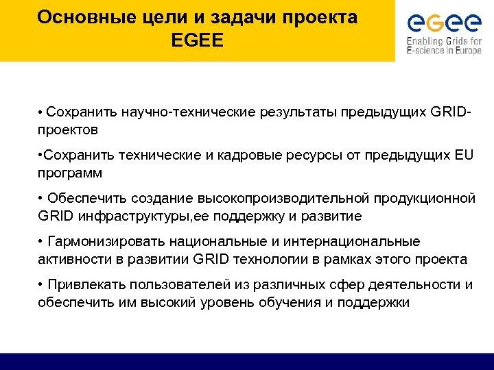 Основные цели и задачи проекта EGEE • Сохранить научно-технические результаты предыдущих GRID- проектов •