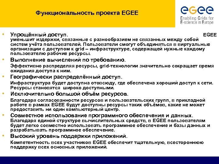 Функциональность проекта EGEE • Упрощённый доступ. EGEE уменьшит издержки, связанные с разнообразием не связанных