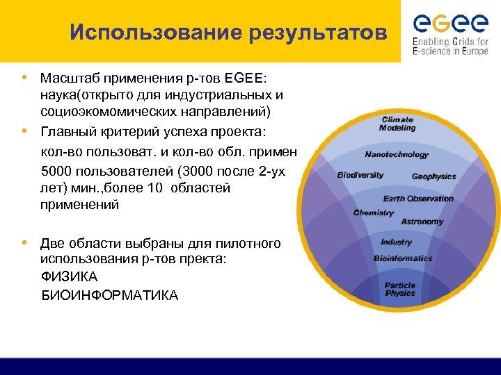 Использование результатов • Масштаб применения р-тов EGEE: наука(открыто для индустриальных и социоэкомомических направлений) •