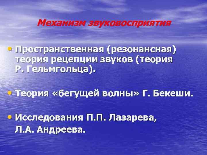 Механизм звуковосприятия • Пространственная (резонансная) теория рецепции звуков (теория Р. Гельмгольца). • Теория «бегущей