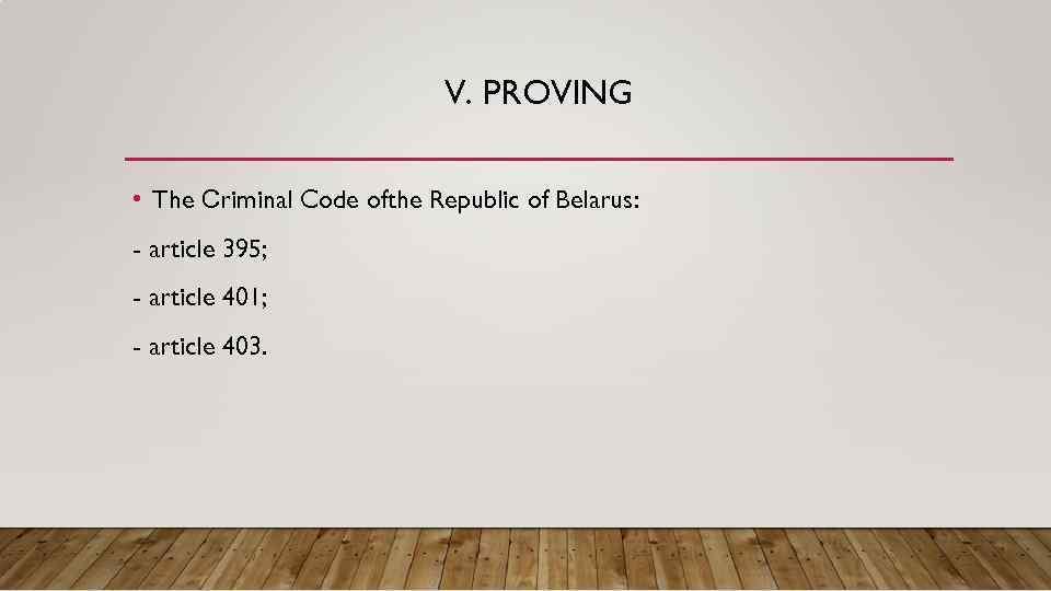 V. PROVING • The Сriminal Code ofthe Republic of Belarus: - article 395; -