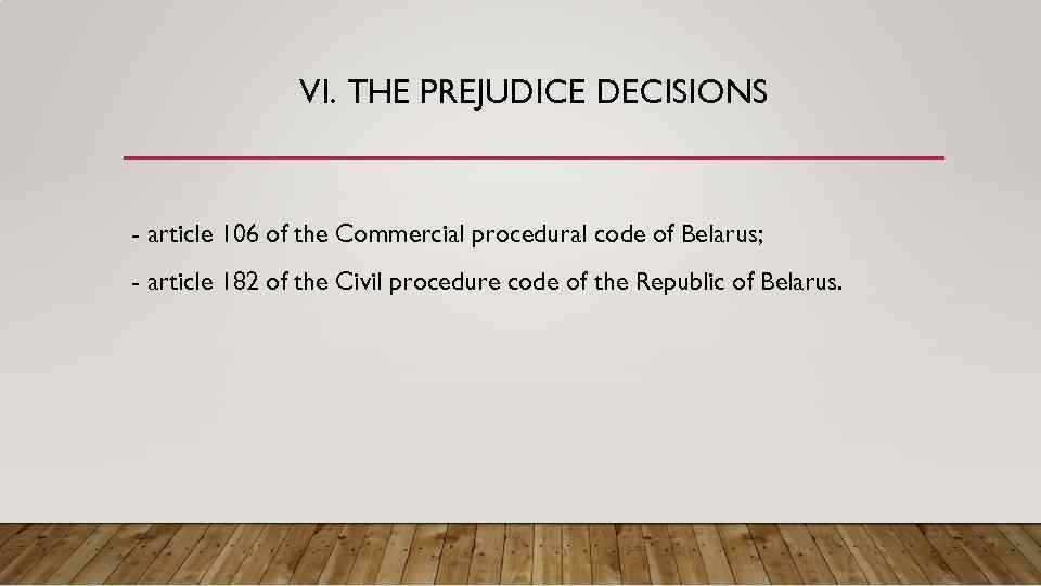 VI. THE PREJUDICE DECISIONS - article 106 of the Commercial procedural code of Belarus;