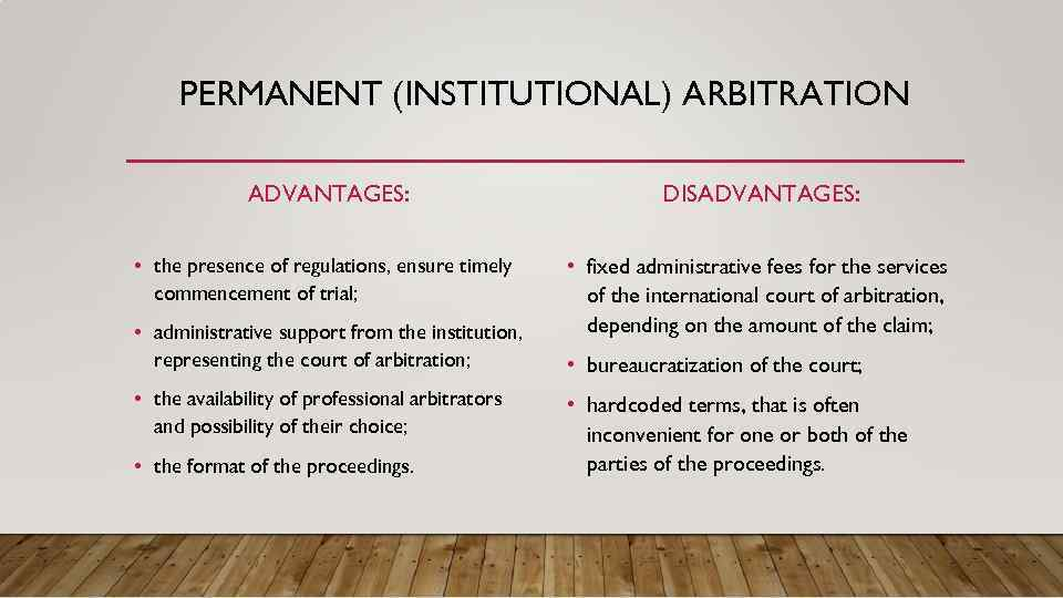 PERMANENT (INSTITUTIONAL) ARBITRATION ADVANTAGES: DISADVANTAGES: • the presence of regulations, ensure timely commencement of