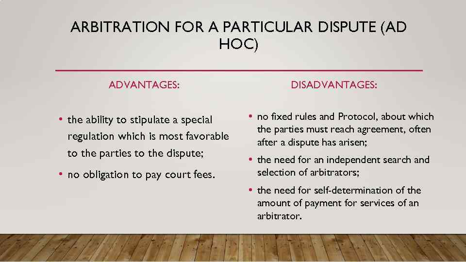 ARBITRATION FOR A PARTICULAR DISPUTE (AD HOC) ADVANTAGES: • the ability to stipulate a