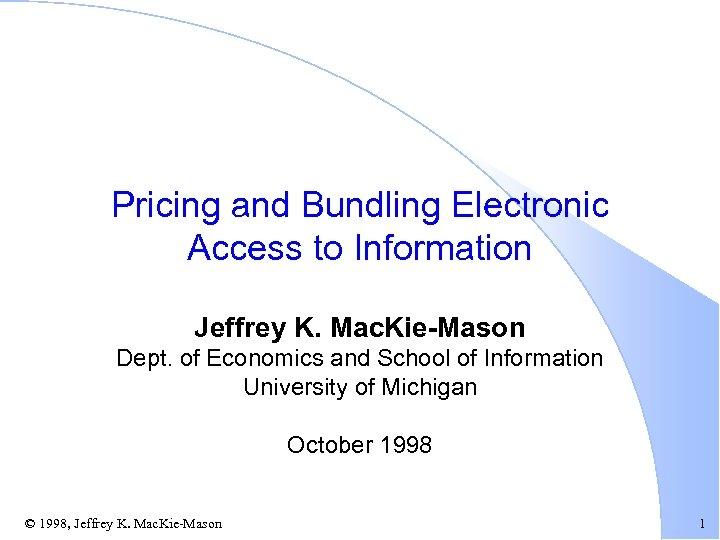 Pricing and Bundling Electronic Access to Information Jeffrey K. Mac. Kie-Mason Dept. of Economics