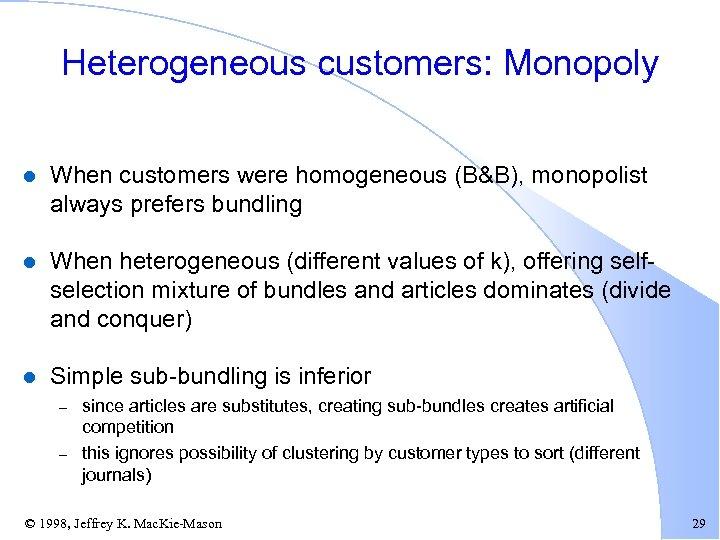 Heterogeneous customers: Monopoly l When customers were homogeneous (B&B), monopolist always prefers bundling l
