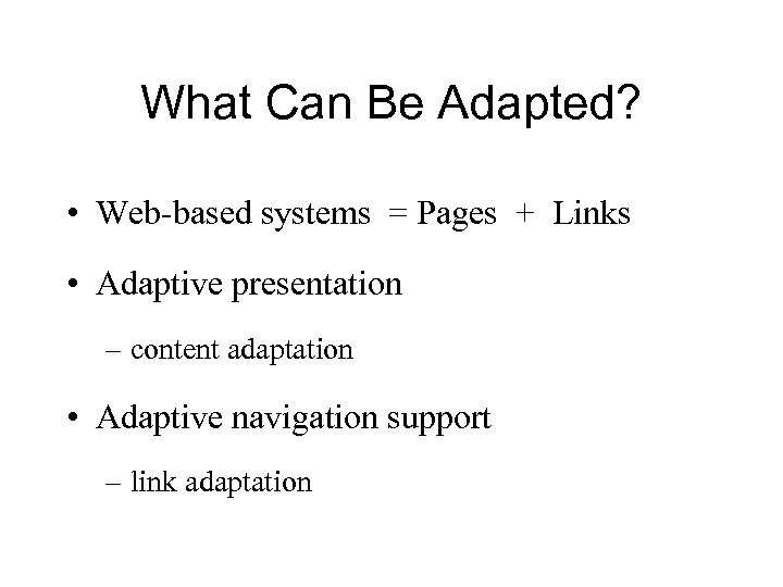 What Can Be Adapted? • Web-based systems = Pages + Links • Adaptive presentation