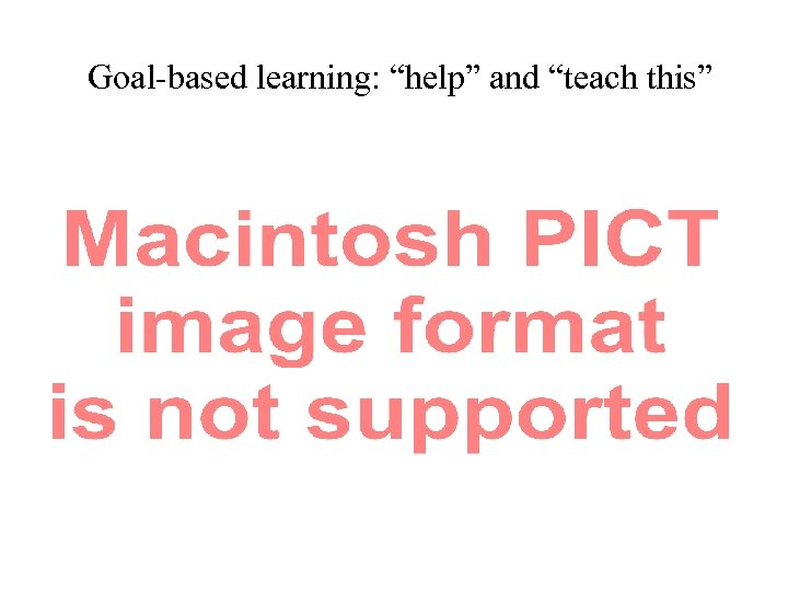 """Goal-based learning: """"help"""" and """"teach this"""""""