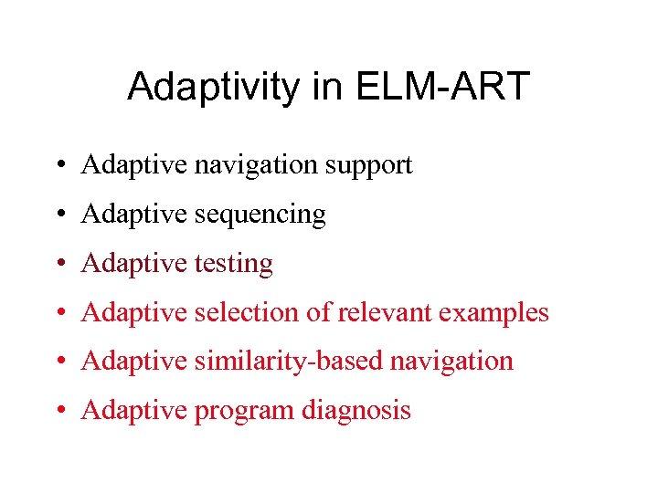 Adaptivity in ELM-ART • Adaptive navigation support • Adaptive sequencing • Adaptive testing •