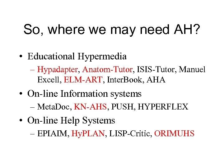 So, where we may need AH? • Educational Hypermedia – Hypadapter, Anatom-Tutor, ISIS-Tutor, Manuel
