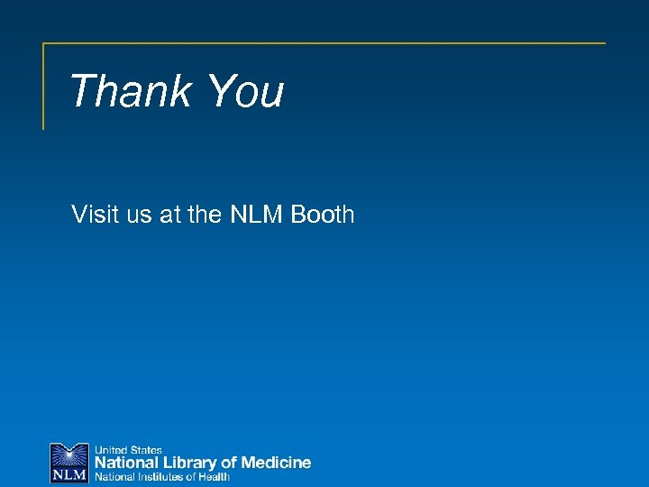 Thank You Visit us at the NLM Booth