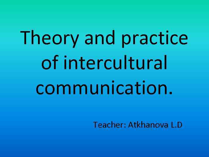 Theory and practice of intercultural communication Teacher