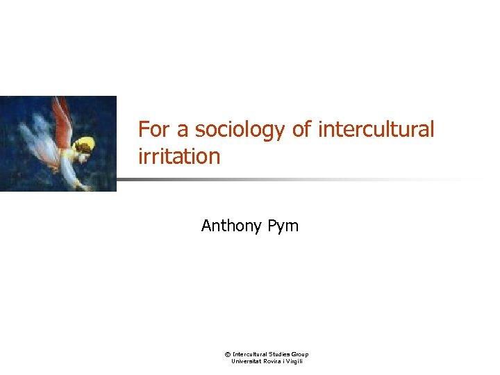 For a sociology of intercultural irritation Anthony Pym © Intercultural Studies Group Universitat Rovira