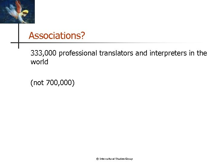 Associations? 333, 000 professional translators and interpreters in the world (not 700, 000) ©