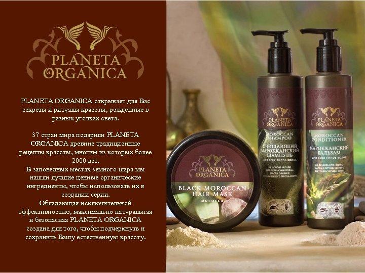 PLANETA ORGANICA открывает для Вас секреты и ритуалы красоты, рожденные в разных уголках света.